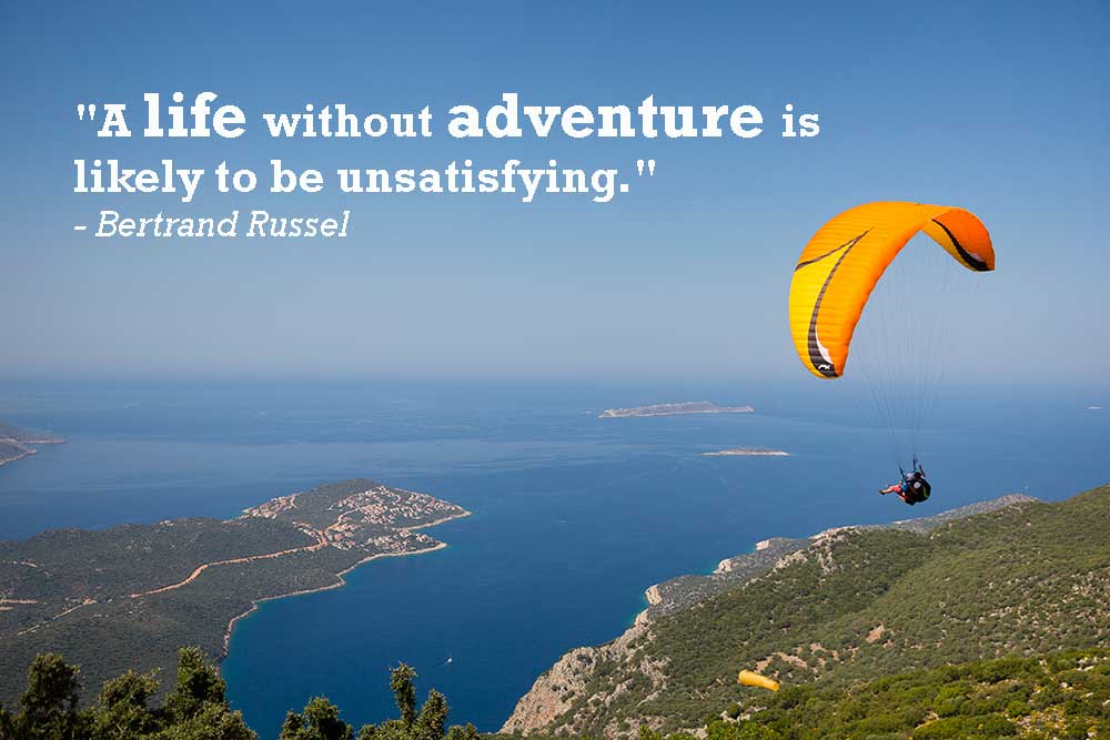 """A life without adventure is likely to be unsatisfying."" - Bertrand Russel"
